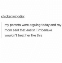 Funny, Justin TImberlake, and Lmao: chickenwingdip  my parents were arguing today and my  mom said that Justin Timberlake  wouldn't treat her like this my bf likes JT Follow me (@whoaciety) for more 💓 - - - - - [tags: textpost textposts wtftumblr funnytumblr tumblrlol tumblrtextpost tumblrtextposts tumblr funnytextpost funnytextposts tumblrfunny ifunny relatable relatabletextpost rt slime relatablepost asmr 314tim meme lmao shrek spongebob trickshot 😂 pepe textpostaccount cohmedy funny satan ]