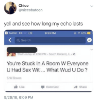 To not be a thot: Chico  @niccobatoon  yell and see how long my echo lasts  @Twitter ●@poo LTE  9:53 PM  Q Search  Wednesday at 2:39 PM South Holland, IL  You're Stuck In A Room W Everyone  U Had Sex Wit  What Wud U Do?  6.1K Shares  Like  Share  Comment  9/26/18, 6:09 PM To not be a thot