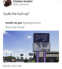 Blackpeopletwitter, Fuck, and Back: Chidden Nuddet  @Sir_Hurizzel  *pulls the fuck up*  ronald ray gun @gollygrahams  Show this thread  THE MIDGET  IS BACK  JUNE9-10  CASH  8/4/18, 9:22 AM <p>I'd pay that $20 cover too. Bet. (via /r/BlackPeopleTwitter)</p>