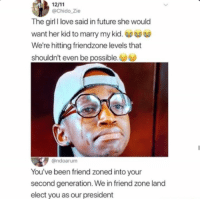 "Friendzone, Future, and Love: @Chido_Zie  The girl I love said in future she would  want her kid to marry my kid.  We're hitting friendzone levels that  shouldn't even be possible.  @ndoarum  You've been friend zoned into your  second generation. We in friend zone land  elect you as our president <p>That&rsquo;s sad. via /r/memes <a href=""https://ift.tt/2LTgpDo"">https://ift.tt/2LTgpDo</a></p>"