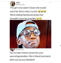 Friendzone, Funny, and Future: @Chido_Zie  The girl I love said in future she would  want her kid to marry my kid  We're hitting friendzone levels that  shouldn't even be possible.  @ndoarum  You've been friend zoned into your  second generation. We in friend zone land  elect you as our president Comment f to pay respects to my man Chido 😔