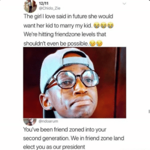 Friendzone, Future, and Love: @Chido_Zie  The girl I love said in future she would  want her kid to marry my kid.  We're hitting friendzone levels that  shouldn't even be possible.  @ndoarum  You've been friend zoned into your  second generation. We in friend zone land  elect you as our president
