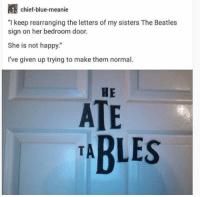 "What Is The Extra A For: chief-blue-meanie  ""I keep rearranging the letters of my sisters The Beatles  sign on her bedroom door.  She is not happy.""  I've given up trying to make them normal.  HE  ATE  TARLES What Is The Extra A For"