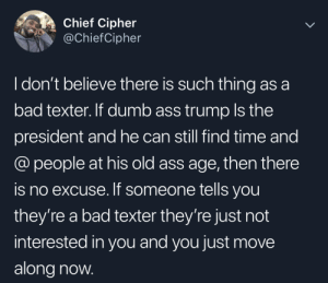 Bad texters are just curving you humbly: Chief Cipher  @ChiefCipher  I don't believe there is such thing as a  bad texter. If dumb ass trump Is the  president and he can still find time and  @people at his old ass age, then there  is no excuse. If someone tells you  they're a bad texter they're just not  interested in you and you just move  along now. Bad texters are just curving you humbly