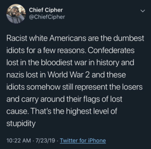 Iphone, Twitter, and Lost: Chief Cipher  @ChiefCipher  Racist white Americans are the dumbest  idiots for a few reasons. Confederates  lost in the bloodiest war in history and  nazis lost in World War 2 and these  idiots somehow still represent the losers  and carry around their flags of lost  cause. That's the highest level of  stupidity  10:22 AM 7/23/19 Twitter for iPhone They should be flying the white flag of surrender and defeat