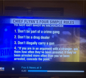 """How Not To Get Shot In Milwaukee: CHIEF FLYNN'S FOUR SIMPLE RULES  TO NOT GET SHOT IN MILWAUKEE  1. Don't be part of a crime gang  2. Don't be a drug dealer  3. Don't illegally carry a gun  RIM  4. """"If you are in an argument with a stranger, ask  them how often they've been arrested. If they've  been arrested more often than you've been  arrested, concede the point.""""  Fox 6 News at 9  0:20 How Not To Get Shot In Milwaukee"""
