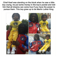 @satan is 🔥 as heck: Chief Keef was standing on the block when he saw a little  boy crying, he put some money in the boy's pocket and told  him that all dreams can come true if you have the power to  pursue them. This boy grew up to be Martin Luther King.  YOUNG  @glogangintern @satan is 🔥 as heck