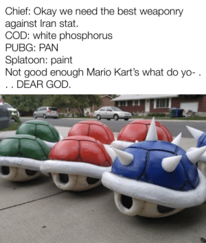 Blue shell is a war crime to end all war crimes: Chief: Okay we need the best weaponry  against Iran stat.  COD: white phosphorus  PUBG: PAN  Splatoon: paint  Not good enough Mario Kart's what do yo-.  .. DEAR GOD. Blue shell is a war crime to end all war crimes