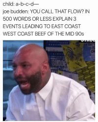 Beef, Beef, and Funny: child: a-b-c-d  joe budden: YOU CALL THAT FLOW? IN  500 WORDS OR LESS EXPLAIN 3  EVENTS LEADING TO EAST COAST  WEST COAST BEEF OF THE MID 90s  BUDDE LMAO