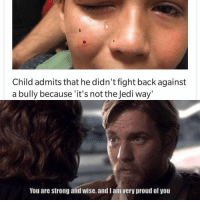 Jedi, Proud, and Strong: Child admits that he didn't fight back against  a bully because 'it's not the Jedi way  You are strong and wise, and l ain very proud of you