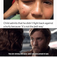 positive-memes:  A true jedi: Child admits that he didn't fight back against  a bully because 'it's not the Jedi way'  You are strong and wise, and I aim very proud of you positive-memes:  A true jedi