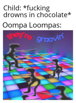 Are Charlie and Chocolate Factory memes are still funny?: Child: *fucking  drowns in chocolate*  Oompa Loompas:  ney re groovin Are Charlie and Chocolate Factory memes are still funny?