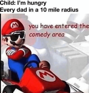 Dad, Dank, and Hungry: Child: I'm hungry  Every dad in a 10 mile radius  you have entered the  comedy area meirl by horeio MORE MEMES