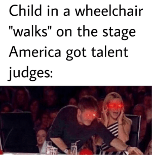 "America, Got, and America Got Talent: Child in a wheelchair  ""walks"" on the stage  America got talent  judges: I'm cruel"