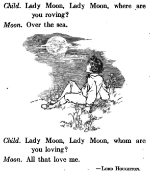 """saveflowers1: Art by Margaret Ely Webb, 1918, """"Aldine Readers, Book Two."""" """"Lady Moon"""", verse by Lord Houghton. : Child. Lady Moon, Lady Moon, where are  you roving?  Moon. Over the sea.  Child. Lady Moon, Lady Moon, whom are  you loving?  Moon. All that love me.  Loro HoUgHTON. saveflowers1: Art by Margaret Ely Webb, 1918, """"Aldine Readers, Book Two."""" """"Lady Moon"""", verse by Lord Houghton."""