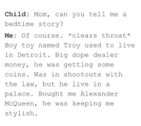 boy toy: Child: Mom, can you tell me a  bedtime story?  Me: Of course. *clears throat*  Boy toy named Troy used to live  in Detroit. Big dope dealer  money, he was getting some  coins. Was in shootouts with  the law, but he live in a  palace. Bought me Alexander  McQueen, he was keeping me  stylish