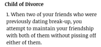 remanence-of-love:  A tough time for everyone: Child of Divorce  1. When two of your friends who were  previously dating break-up, vou  attempt to maintain your friendship  with both of them without pissing off  either of them. remanence-of-love:  A tough time for everyone