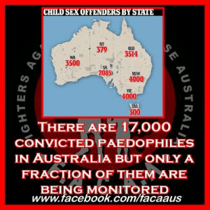 "Bad, Children, and Desperate: CHILD SEX OFFENDERS BY STATE  NT  379  354  an  -  WA  3500 9  SA  2085).  NSW  4000  4000  TAS  300  THERE ARE 17,000  CONVICTED PAEDOPHILES  IN AUSTRALIA BUT ONLY A  FRACTION OF THEM ARE  BEING MONITORED  、  www.facebook.com/facaaus There are 17,000 convicted paedophiles in Australia but only a fraction of them are being monitored.   If this fact doesn't scare you then you are not paying attention !!!!!   17,000 convicted paedophiles out there, living near pre-schools, near public schools, near swimming pools and within 4 years of being released, more than half of them will have re-offended !   Per capita Western Australia has the most paedophiles, having a population of only 2.7 million there are more than 3,500 convicted paedophiles living there. WA's huge list compared with 4,000 people in Victoria, which has a population of 6.36 million, and about 3,500 in Queensland. There are 379 on the Northern Territory's register, and about 300 on Tasmania's.  Queensland was in 2016 closely monitoring 94 of its worst offenders, 67 living in Brisbane and 17 in Townsville, which only has a population of 190,000. Hundreds are said to be living on the Sunshine Coast, including 70 in Palmwoods-Woombye where Daniel Morcombe, 13, was raped and murdered in 2003. About 1,100 of NSW's paedophiles live in the north of the state, between the Central Coast and the border with Queensland, making this one of the most densely populated paedophile places in the country.   Disturbingly, only a fraction of the worst criminals are actively monitored as police resources are pushed to their absolute limits. In parts of New South Wales, one officer is responsible for trying to keep tabs on up to 100 convicted child sex offenders - even then it is often on an 'ad hoc, part-time basis'.  With almost half of convicted paedophiles reoffending within four years, police admit they have no idea where hundreds of those on the ever-growing list are living. Each year, dozens of dangerous offenders slip the net and have to be hunted down. Why they are simply given a warning when caught is beyond us. They clearly show that they have no interest in obeying the laws and staying away from children by slipping the net, and still they aren't locked up where they belong.   Some commit new crimes just hours after being released from prison, as was the case with serial Sydney paedophile Dean Angus Bell, 25 who went on to abuse more children while on parole. With an increasing number of child sex offenders out on parole and thousands more soon to be released, there are calls for a public register.  The problem is so bad that the NSW Police Union issued a desperate plea for additional officers to monitor the state's more than 4,000 registered offenders. Police Union president Tony King said there was often only one officer for every 100 cases when each officer could realistically only handle 30 cases at most.  Mr King spoke about the need for a public sex offender's register, this is something that FACAA and Derryn HInch have been working towards for years. Recently the national Liberal party joined our calls for a register. For some reason the Labor party is standing firmly against it. We at FACAA have asked them several times for a comment, before running this story and at the time of publishing they have declined to comment.  'The child protection register is our way of keeping an eye on these grubs, to prevent reoffending, and to protect our kids,' he said. 'The officers who do this work day in and day out are stretched to capacity... we simply don't have enough police to do the job.'  Mr King said police only had time to intensively monitor 67 convicted paedophiles a month and the whereabouts of 201 are unknown. There are 62 whose DNA has never been tested, which could be matched to unidentified DNA samples in 80 cold cases.   About 1,100 of NSW's paedophiles live in the north of the state, between the Central Coast and the border with Queensland. In those areas there were no officers keeping tabs on them full-time and it was instead done on a 'part-time, ad-hoc basis' on top of their regular duties. So in other words they are not being monitored like they should be.   The first and most obvious solution to this problem would be to properly fund our police officers. Provide more officers and more resources for them to protect our kids from these monsters. The second solution which as we said FACAA have been fighting for since our inception, is a publicly accessible sex offender's register. The register already exists all we are asking for is to make it public so as parents we can then make informed  decisions as to who teaches our children, or who we live next door to.   Before anyone says ""but what about vigilantes"" think about it. If anyone was to attack a child rapist it would surely be the family of the victim right ? The fathers, the mothers, the brothers, the sisters who see what damage these paedophiles have inflicted on their loved ones. These are the people who are most likely to attack if anyone was going to, however they already know who these monsters are, they already know everything about them and funnily enough they don't go killing them. So why on earth do you think some random stranger would hurt them ? Fact is, most people simply don't even care about them. Don't over inflate your sense of importance paedophiles...   But what about Electronic monitoring, usually with an ankle bracelet ? This helps keep track of offenders, but is only reserved for the worst ones - who still frequently escape. Thirty in South Australia wear them - 10 of which were locked up for breaching parole - and almost 100 in Victoria.    Home Affairs Minister Peter Dutton in January proposed the state lists be combined into a semi-public national register. Paedophiles' names, dates of birth, photos, crimes, and a general location such as their postcode would be included. Mr Dutton said this would allow parents to better protect their children as they would know how many child sex offenders lived in their neighbourhood. 'It would have a strong deterrent effect on offenders and ensure parents are not in the dark about whether a registered sex offender has access to their children,' he said. Western Australia's register allows the public to search for dangerous and high-risk paedophiles living in surrounding suburbs and they have not had a single vigilante style attack yet.   The Victorian opposition proposed a similar scheme last year before it lost the state election. One Sydney mayor wants to remove this issue altogether by declaring his council area a 'paedophile-free zone' in a letter to the NSW Government. 'Our city has more than 52 schools and is built on families — I want it to be a paedophile-free zone,' Fairfield mayor Frank Carbone wrote.  'I demand this paedophile and any others in Fairfield are removed from this and other similar neighbourhoods.' Well done Frank !  Parents of children NEED to know where these monsters are hiding ! Fact is they often ""forget"" to mention their child raping past when they start new relationships  or when they start new jobs, working near and around children. Child rapists are master manipulators and will do whatever they can to get near children. With a publicly accessible sex offender's register we have a chance of stopping the 17,000 paedophiles in their tracks !   #FACAA #ProudFACAA #PublicSexOffendersRegister #ChildRapist #Child #Rapist #WeMustKnowWhereTheyAre #GuardiansOfTheInnocent #VoiceForTheVoiceless #HopeForTheHopeless #ChildrensChampions #EndingChildAbuse #RaisingAwareness #ChangingLives #HealingSurvivors #ChangingLaws #Legal #Law #LEgalReform #WeWillFight #StandUp #NEverGonnaStop #JuliasJustice #PhoenixProgram #TakeAStance #FromHellWeRise #SaveTheKids   https://www.dailymail.co.uk/news/article-6806991/Police-track-Australias-17-000-convicted-paedophiles.html?fbclid=IwAR3dzdOtD91pNupvieL-ZdXgKpLo6U12QBOS5V6fE39fzTme9scclhJtFJA&fbclid=IwAR2u0MUvySrrH7byLBlmD9DWpZ8WD10VNi0ZI-XEvLk5SuR0slwtpFmUbZA"