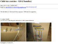 Craigslist, craigslist.org, and Date: Child size crutches - $20 (Chandler)  Date: 2011-11-20, 7:28PM MST  Reply to: sale-zb2bb-2713061476@craigslist.org Eie ah  The kid died so I don't need these anymore. Will trade for cigarettes.  Location Chandler  it's NOT ok to contact this poster with services or other commercial interests  PostingID: 2713061476