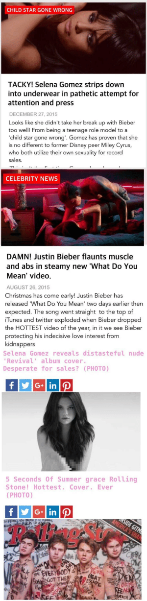 onedirxtion:  pipebombblog:  My question is…why is it ok to treat women this way?  double standards… fuck the media : CHILD STAR GONE WRONG  TACKY! Selena Gomez strips down  into underwear in pathetic attempt for  attention and press  DECEMBER 27, 2015  Looks like she didn't take her break up with Bieber  too well! From being a teenage role model to a  'child star gone wrong'. Gomez has proven that she  is no different to former Disney peer Miley Cyrus,  who both utilize their own sexuality for record  sales.   CELEBRITY NEWS  DAMN! Justin Bieber flaunts muscle  and abs in steamy new 'What Do You  Mean' video.  AUGUST 26, 2015  Christmas has come early! Justin Bieber has  released 'What Do You Mean' two days earlier then  expected. The song went straight to the top of  iTunes and twitter exploded when Bieber dropped  the HOTTEST video of the year, in it we see Bieber  protecting his indecisive love interest from  kidnappers   Selena Gomez reveals distasteful nude  'Revival' album cover.  Desperate for sales? (PHOTO)  y G in P   5 Seconds 0f Summer grace Rolling  Stone! Hottest. Cover. Ever  (PHOTO)  SIDE GITM  AMERICA'S SHA  fyG inP  వ  CR  AH  SAST  DEN  LOVEMS  FEEA  ATCH  AN  GREAT  ESCAPE  ONL  da NA NA  ALK  E EVERYBODYS  9otGOT THER  LK  live  DEMO AK  CNE  DED  YETNS onedirxtion:  pipebombblog:  My question is…why is it ok to treat women this way?  double standards… fuck the media