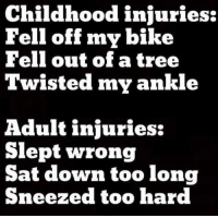 Funny, Tree, and Bike: Childhood injuries:  Fell off my bike  Fell out of a tree  Twisted my ankle  Adult injuries:  Slept wrong  Sat down too long  Sneezed too hard