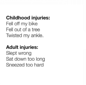 Tree, Bike, and Sat: Childhood injuries:  Fell off my bike  Fell out of a tree  Twisted my ankle.  Adult injuries:  Slept wrong  Sat down too long  Sneezed too hard Me🚑irl