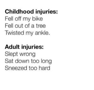 Damm I have a cold: Childhood injuries:  Fell off my bike  Fell out of a tree  Twisted my ankle.  Adult injuries:  Slept wrong  Sat down too long  Sneezed too hard Damm I have a cold