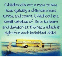 Childhood is not a race to see  how quickly a child can read  write, and count. Childhood is a  small window of time to Learn  and develop at the Pace which is  right for each individual child autismawareness childhood