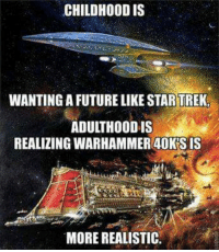 : CHILDHOOD IS  WANTING A FUTURE LIKE STARTREK  ADULTHOOD IS  REALIZING WARHAMMER 40K'S IS  MORE REALISTIC.
