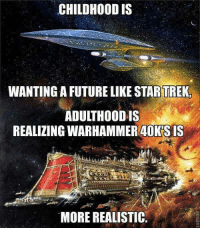 Fallout is more realistic i think... http://9gag.com/gag/avr9N0n?ref=fbpic: CHILDHOOD IS  WANTING A FUTURELIKE STARTREK  ADULTHOOD IS  REALIZING WARHAMMER 40KSIS  MORE REALISTIC Fallout is more realistic i think... http://9gag.com/gag/avr9N0n?ref=fbpic