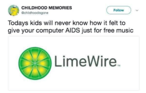 LimeWire via /r/funny https://ift.tt/2IXvMIi: CHILDHOOD MEMORIES  @childhoodisgone  Follow  Todays kids will never know how it felt to  give your computer AIDS just for free music  LimeWire LimeWire via /r/funny https://ift.tt/2IXvMIi
