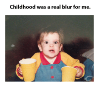 Childhood was a real blur for me.