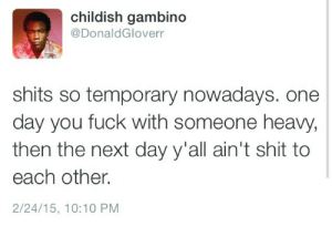 Shits: childish gambino  @DonaldGloverr  shits so temporary nowadays. one  day you fuck with someone heavy,  then the next day y'all ain't shit to  each other.  2/24/15, 10:10 PM