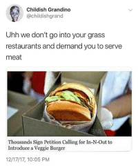In N Out, Restaurants, and Girl Memes: Childish Grandino  @childishgrand  Uhh we don't go into your grass  restaurants and demand you to serve  meat  Thousands Sign Petition Calling for In-N-Out to  Introduce a Veggie Burger  12/17/17, 10:05 PM 😂😂😂😂😂😂