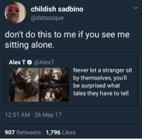 Being Alone, Blackpeopletwitter, and Childish: childish sadbino  @datassque  don't do this to me if you see me  sitting alone.  Alex T Φ @AlexT  Never let a stranger sit  by themselves, you'l  be surprised what  tales they have to tell  12:51 AM 26 May 17  907 Retweets 1,796 Likes <p>Just tryin to eat in peace damn (via /r/BlackPeopleTwitter)</p>