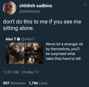 Being Alone, Childish, and Never: childish sadbino  @datassque  don't do this to me if you see me  sitting alone.  Alex T Φ @AlexT  Never let a stranger sit  by themselves, you'l  be surprised what  tales they have to tell  12:51 AM 26 May 17  907 Retweets 1,796 Likes Just tryin to eat in peace damn