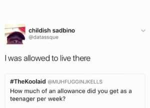 Allowance: childish sadbino  @datassque  I was allowed to live there  #TheKoolaid @MUHFUGGINJKELLS  How much of an allowance did you get as a  teenager per week?