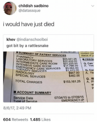 Sameee . . . Follow @hoedity (me) for more 💣💥: childish sadbino  @datassque  i would have just died  khev @indianschoolboi  got bit by a rattlesnake  contact our  $83.341.25 | ■FREQl  $17,766.00 A. Yes  SUMMARY OF PATIENT SERVICES  status of y  PHARMACY  LABORATORY SERVICES  $22,433.00  RMEDIATE CARE ROOM $21,225.0 a. Can  INTENSIVE CARE ROOM  EMERGE  THER  RAY CARE ERVICES$5.564.00  $1,423.00  a. Car  RADIOLOGY  SPECIAL SERVICES  $947.00 A. Ye  Q. W  $153,161.25 A. P  $462.00  TOTAL CHARGES  ■ ACCOUNT SUMMARY  Service Date  07/04/15 to 07/09/15  EMERGENCY-IP  pe of Service  8/6/17, 2:49 PM  604 Retweets 1,485 Likes Sameee . . . Follow @hoedity (me) for more 💣💥