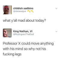 Blackpeopletwitter, Fucking, and Today: childish sadbino  @datassque  what y'all mad about today?  King Nathan, VI  @RodriguezThaGod  Professor X could move anything  with his mind so why not his  fucking legs <p>He played himself. (via /r/BlackPeopleTwitter)</p>