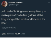 Funny, Genius, and Time: childish sadbino  @datassque  yall tired of boiling water every time you  make pasta? boil a few gallons at the  beginning of the week and freeze it for  later.  7/29/17, 10:47 PM  7,857 Retweets 19.3K Likes Oh sh*t I never realized this, this man a genius 👏🏿 LivingIn3017 🤣