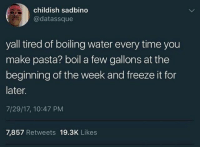 Life, Memes, and Life Hack: childish sadbino  @datassque  yall tired of boiling water every time you  make pasta? boil a few gallons at the  beginning of the week and freeze it for  later  7/29/17, 10:47 PM  7,857 Retweets 19.3K Likes Life hack