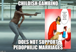 Listen to Gambino: CHILDISHGAMBINO  My Dearest  Ekedo  my true and  only Love  Will you  Mary me?  DOES NOT SUPPORT  PEDOPHILIC MARRIAGES  Yes,  Iwill  imgfip.com Listen to Gambino