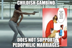 gambino: CHILDISHGAMBINO  My Dearest  Ekedo  my true and  only Love  Will you  Mary me  DOES NOT SUPPORT  PEDOPHILIC MARRIAGES  Yes  Iwill gambino