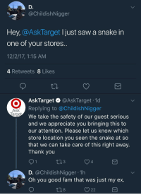 """Fam, Saw, and Target: @ChildishNigger  Hey, CAsklarget I just saw a snake in  one of your stores  12/2/17, 1:15 AM  4 Retweets 8 Likes  AskTarget & @AskTarget .1d  Replying to @ChildishNigger  We take the safety of our guest serious  and we appreciate you bringing this to  our attention. Please let us know which  store location you seen the snake at so  that we can take care of this right away.  Thank you  Ask  3  4  D. @ChildishNigger 1h  Oh you good fam that was just my ex  8  O 22 <p><a href=""""http://memehumor.net/post/168246424323/local-man-spots-snake-in-target"""" class=""""tumblr_blog"""">memehumor</a>:</p>  <blockquote><p>Local man spots snake in Target</p></blockquote>"""