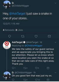 Fam, Saw, and Thank You: @ChildishNigger  Hey, CAsklarget I just saw a snake in  one of your stores  12/2/17, 1:15 AM  4 Retweets 8 Likes  AskTarget & @AskTarget .1d  Replying to @ChildishNigger  We take the safety of our guest serious  and we appreciate you bringing this to  our attention. Please let us know which  store location you seen the snake at so  that we can take care of this right away.  Thank you  Ask  3  4  D. @ChildishNigger 1h  Oh you good fam that was just my ex  8  V 22