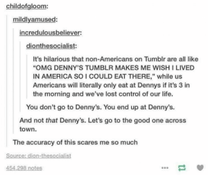 """America, Denny's, and Life: childofgloom:  mildlyamused:  incredulousbeliever:  dionthesocialist  It's hilarious that non-Americans on Tumblr are all like  OMG DENNY'S TUMBLR MAKES ME WISH I LIVED  IN AMERICA SO I COULD EAT THERE,"""" while us  Americans will literally only eat at Dennys if it's 3 in  the morning and we've lost control of our life.  You don't go to Denny's. You end up at Denny's.  And not that Denny's. Let's go to the good one across  town.  The accuracy of this scares me so much  Source: dion-thesocialist  454,298 notes Dennys"""