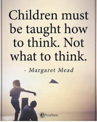 Memes, Margaret Mead, and 🤖: Children must  be taught how  to think. Not  what to think  Margaret Mead Children must be taught how to think. Not what to think. - Margaret Mead powerofpositivity