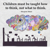 Memes, 🤖, and Mead: Children must be taught how  to think, not what to think.  Margaret Mead We want to empower our children to be wise thoughtful beings so they must know how to think. ~ xoxo Michelle & Barb