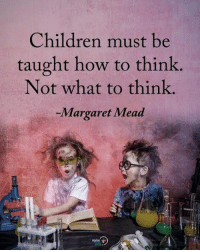 Children, Memes, and How To: Children must be  taught how to think.  Not what to think.  -Margaret Mead Children must be taught how to think. Not what to think. 0 Margaret Mead positiveenergyplus