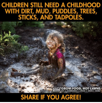 Children, Memes, and News: CHILDREN STILL NEED A CHILDHOOD  WITH DIRT, MUD, PUDDLES, TREES,  STICKS, AND TADPOLES.  DIY GARDENING LIVING NEWS MORE  SHARE IF YOU AGREE!